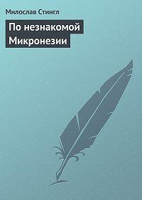 Милослав Стингл -По незнакомой Микронезии