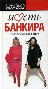 Оксана НеРобкая -Иметь банкира. Столичная Love Story