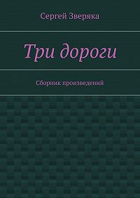 Сергей Зверяка -Три дороги. Сборник произведений