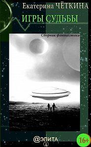 Екатерина Четкина - Игры судьбы (сборник)