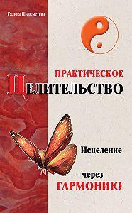 Галина Шереметева - Практическое целительство. Исцеление через гармонию