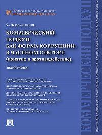 Сергей Красноусов - Коммерческий подкуп как форма коррупции в частном секторе (понятие и противодействие). Монография