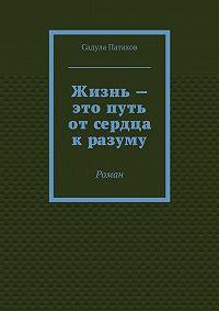 Садула Патахов - Жизнь– это путь отсердца кразуму. Роман