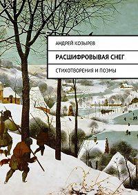 Андрей Козырев -Расшифровываяснег. Стихотворения ипоэмы