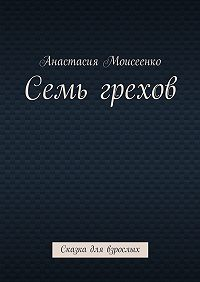 Анастасия Моисеенко -Семь грехов. Сказка для взрослых