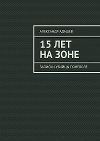 Александр Адашев -15лет назоне. Записки убийцы поневоле