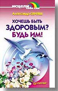 Александр Свияш -Хочешь быть здоровым? Будь им!