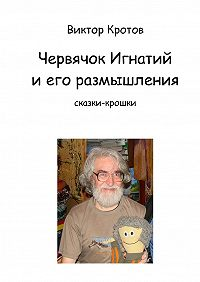 Виктор Кротов -Червячок Игнатий и его размышления. Сказки-крошки