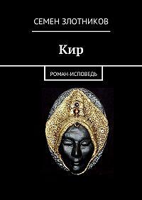Семен Злотников -Кир. Роман-исповедь