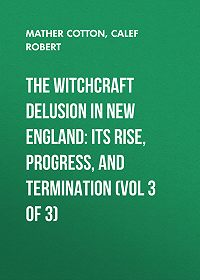 Robert Calef -The Witchcraft Delusion in New England: Its Rise, Progress, and Termination (Vol 3 of 3)