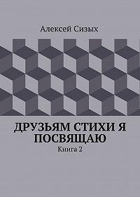 Алексей Сизых - Друзьям стихи я посвящаю. Книга 2