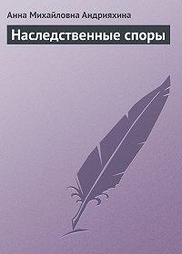 Анна Михайловна Андрияхина -Наследственные споры
