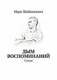 Марк Шабашкевич - Дым воспоминаний. Стихи