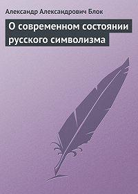 Александр Блок -О современном состоянии русского символизма