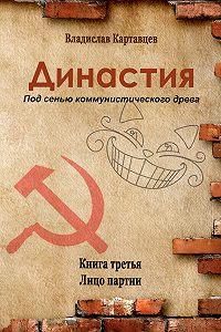 Владислав Картавцев - Династия. Под сенью коммунистического древа. Книга третья. Лицо партии