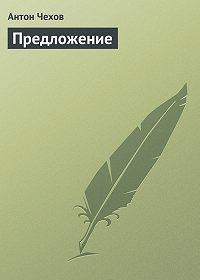 Антон Чехов -Предложение