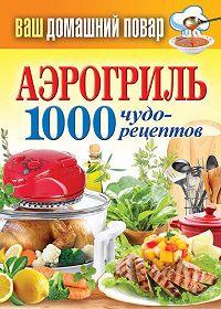С. П. Кашин -Аэрогриль. 1000 чудо-рецептов