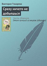 Виктория Токарева -Сразу ничего не добьешься