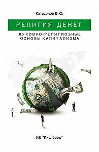 Валентин Катасонов - Религия Денег. Духовно-религиозные основы капитализма