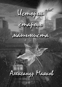 Александр Маяков - Истории старого машиниста