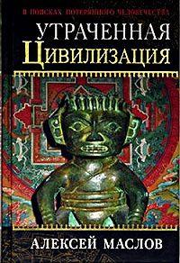 Алексей Александрович Маслов - Утраченная цивилизация: в поисках потерянного человечества