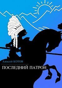 Алексей Котов -Последний патрон (сборник)