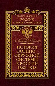 Алексей Юрьевич Безугольный -История военно-окружной системы в России. 1862–1918