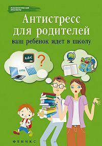 Наталья Царенко -Антистресс для родителей. Ваш ребенок идет в школу