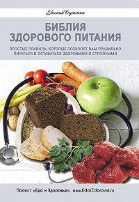 Евгений Сутягин -Библия здорового питания. Простые правила, которые позволят вам правильно питаться и оставаться здоровыми и стройными