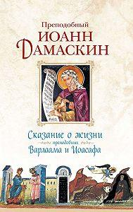 Преподобный Иоанн Дамаскин -Сказание о жизни преподобных Варлаама и Иоасафа