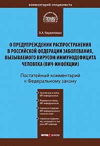 А. А. Кирилловых - Комментарий к Федеральному закону «О предупреждении распространения в Российской Федерации заболевания, вызываемого вирусом иммунодефицита человека (ВИЧ-инфекции)» (постатейный)