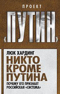 Люк Хардинг -Никто кроме Путина. Почему его признает российская «система»