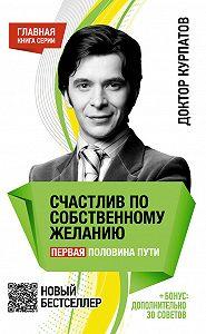 Андрей Курпатов -Счастлив по собственному желанию. Первая половина пути
