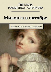 Светлана Макаренко–Астрикова -Милонга воктябре. Избранные романы иновеллы