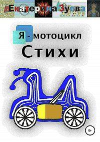 Екатерина Зуева -Я – мотоцикл. Стихи