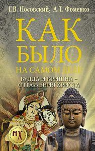 Анатолий Фоменко -Как было на самом деле. Будда и Кришна – отражения Христа