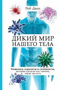 Роб Данн -Дикий мир нашего тела. Хищники, паразиты и симбионты, которые сделали нас такими, какие мы есть