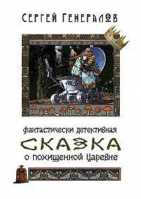 Сергей Генералов - Сказка опохищенной царевне. фантастически детективная