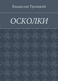 Владислав Троицкий -Осколки