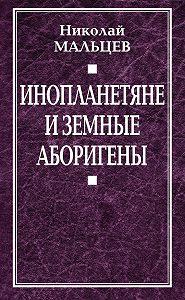 Николай Мальцев - Инопланетяне и земные аборигены. Перспективы межпланетной экспансии и бессмертия