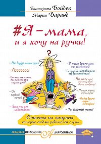 Мария Варанд -#Я – мама, и я хочу на ручки! Ответы на вопросы, которые сводят родителей с ума