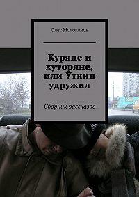 Олег Молоканов -Куряне и хуторяне, или Уткин удружил. Сборник рассказов