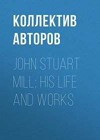 Коллектив авторов -John Stuart Mill; His Life and Works