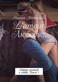 Марина Меньщикова -L'amour Любовь… Сборник романов олюбви. Книга 1