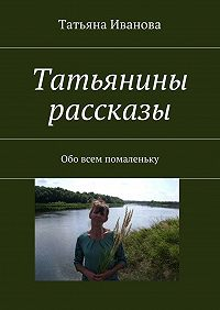 Татьяна Ивановна Иванова -Татьянины рассказы. Обо всем помаленьку
