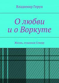 Владимир Герун -Олюбви иоВоркуте. Жизнь, отданная Северу