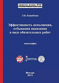 Эмин Яхшибекян - Эффективность исполнения, отбывания наказания в виде обязательных работ. Монография