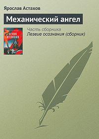 Ярослав Астахов - Механический ангел
