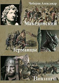 Александр Чеберяк -Македонский. Германцы. Викинги