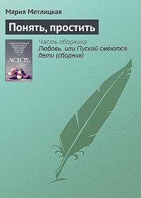 Мария Метлицкая -Понять, простить
